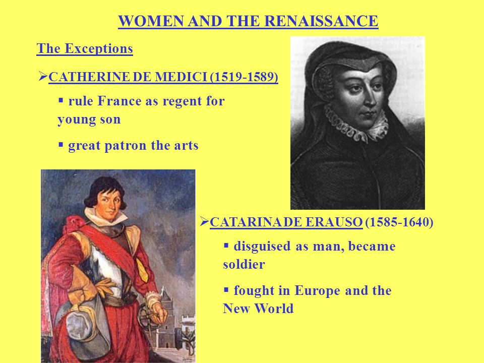 WOMEN AND THE RENAISSANCE The Exceptions  CATHERINE DE MEDICI (1519-1589)  rule France as regent for young son  great patron the arts  disguised as man, became soldier  CATARINA DE ERAUSO (1585-1640)  fought in Europe and the New World
