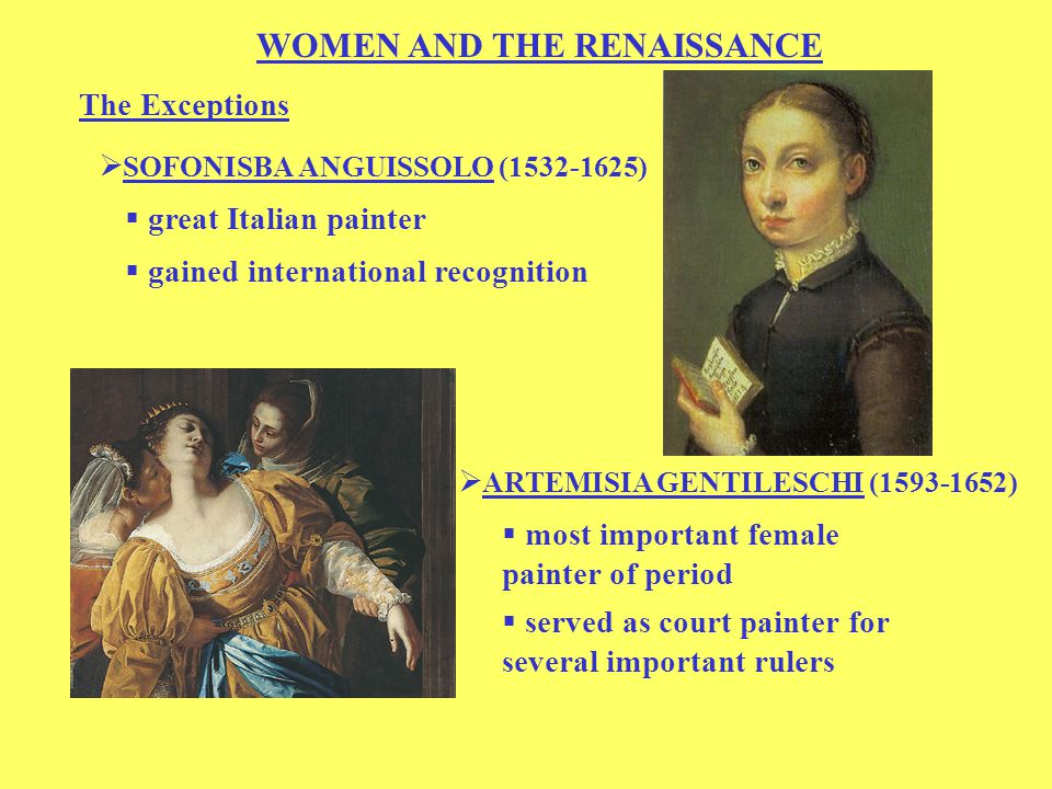 WOMEN AND THE RENAISSANCE The Exceptions  SOFONISBA ANGUISSOLO (1532-1625)  great Italian painter  gained international recognition  most important female painter of period  ARTEMISIA GENTILESCHI (1593-1652)  served as court painter for several important rulers