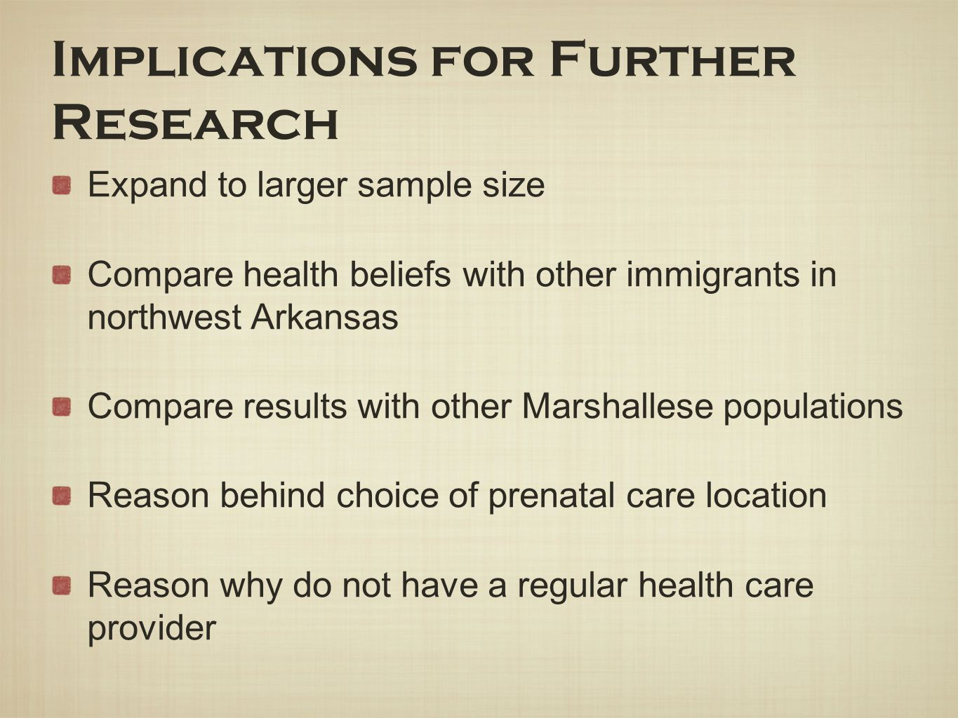 Implications for Further Research Expand to larger sample size Compare health beliefs with other immigrants in northwest Arkansas Compare results with