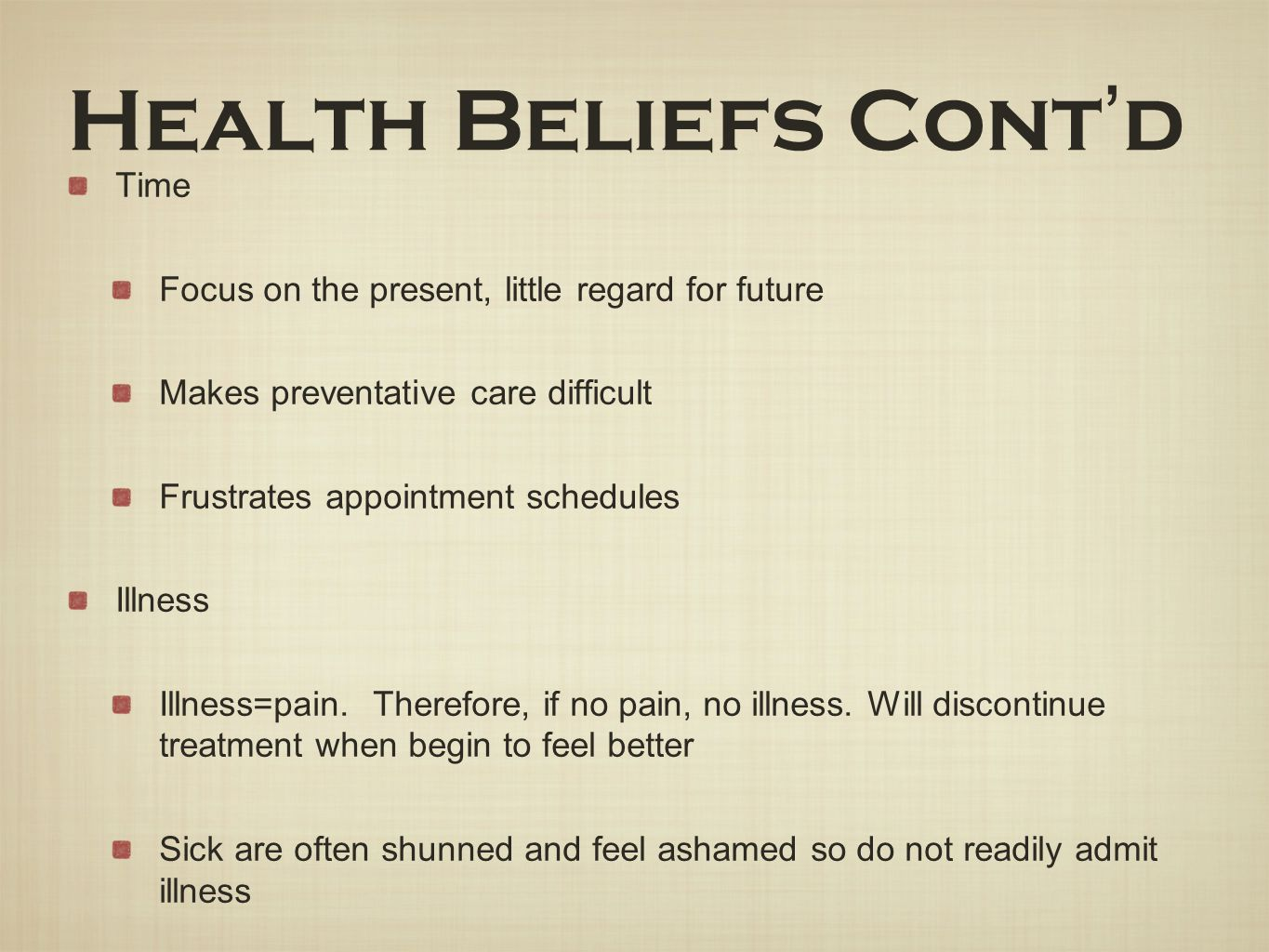Health Beliefs Cont ' d Time Focus on the present, little regard for future Makes preventative care difficult Frustrates appointment schedules Illness