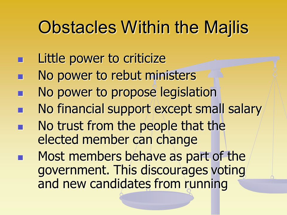 Obstacles Within the Majlis Little power to criticize Little power to criticize No power to rebut ministers No power to rebut ministers No power to pr