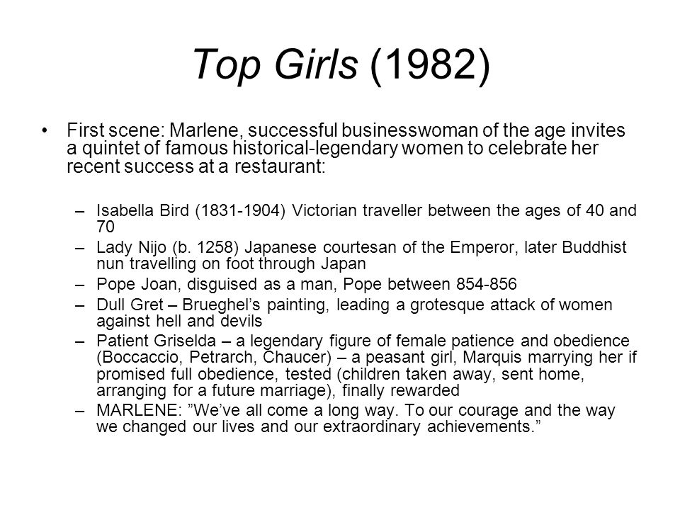 Top Girls (1982) First scene: Marlene, successful businesswoman of the age invites a quintet of famous historical-legendary women to celebrate her recent success at a restaurant: –Isabella Bird (1831-1904) Victorian traveller between the ages of 40 and 70 –Lady Nijo (b.