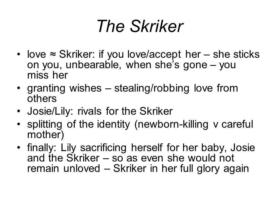 The Skriker love ≈ Skriker: if you love/accept her – she sticks on you, unbearable, when she's gone – you miss her granting wishes – stealing/robbing