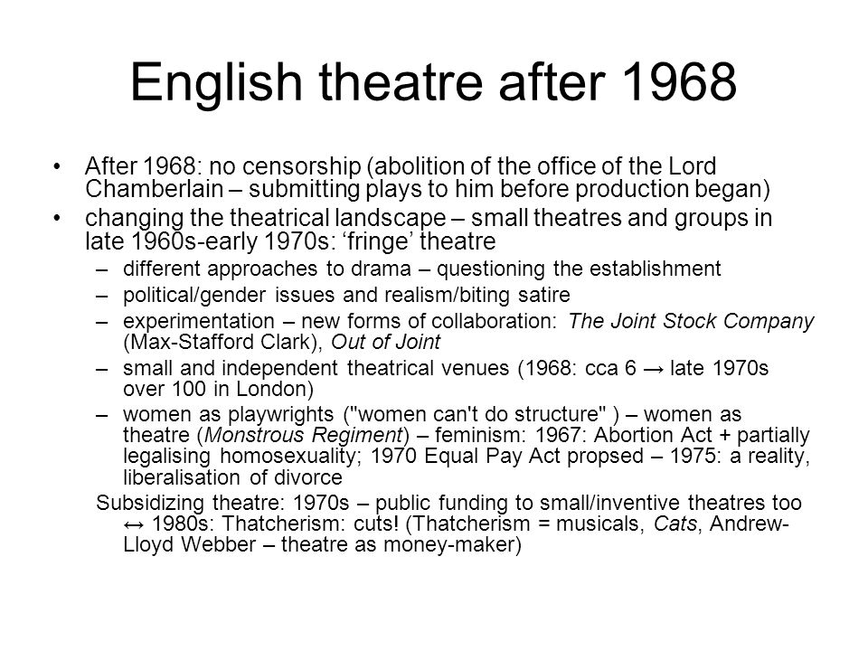 English theatre after 1968 After 1968: no censorship (abolition of the office of the Lord Chamberlain – submitting plays to him before production began) changing the theatrical landscape – small theatres and groups in late 1960s-early 1970s: 'fringe' theatre –different approaches to drama – questioning the establishment –political/gender issues and realism/biting satire –experimentation – new forms of collaboration: The Joint Stock Company (Max-Stafford Clark), Out of Joint –small and independent theatrical venues (1968: cca 6 → late 1970s over 100 in London) –women as playwrights ( women can t do structure ) – women as theatre (Monstrous Regiment) – feminism: 1967: Abortion Act + partially legalising homosexuality; 1970 Equal Pay Act propsed – 1975: a reality, liberalisation of divorce Subsidizing theatre: 1970s – public funding to small/inventive theatres too ↔ 1980s: Thatcherism: cuts.