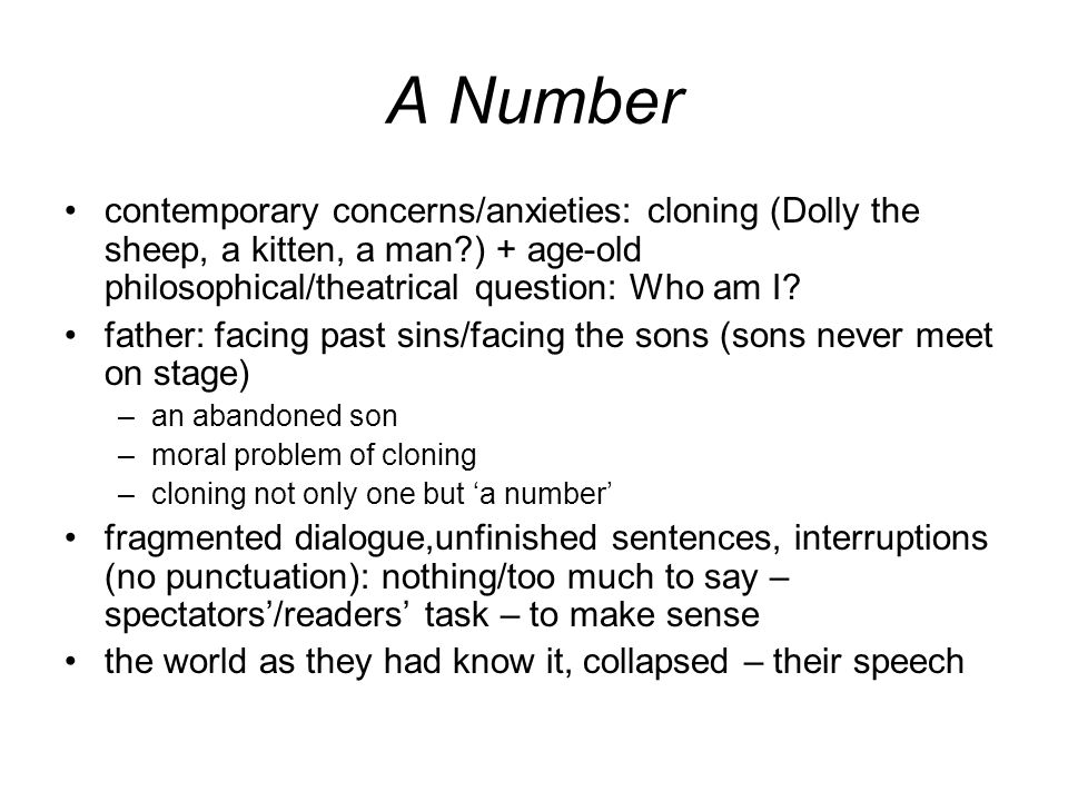A Number contemporary concerns/anxieties: cloning (Dolly the sheep, a kitten, a man?) + age-old philosophical/theatrical question: Who am I.