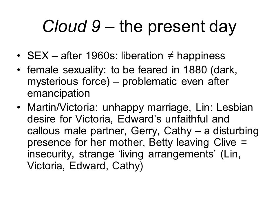 Cloud 9 – the present day SEX – after 1960s: liberation ≠ happiness female sexuality: to be feared in 1880 (dark, mysterious force) – problematic even after emancipation Martin/Victoria: unhappy marriage, Lin: Lesbian desire for Victoria, Edward's unfaithful and callous male partner, Gerry, Cathy – a disturbing presence for her mother, Betty leaving Clive = insecurity, strange 'living arrangements' (Lin, Victoria, Edward, Cathy)