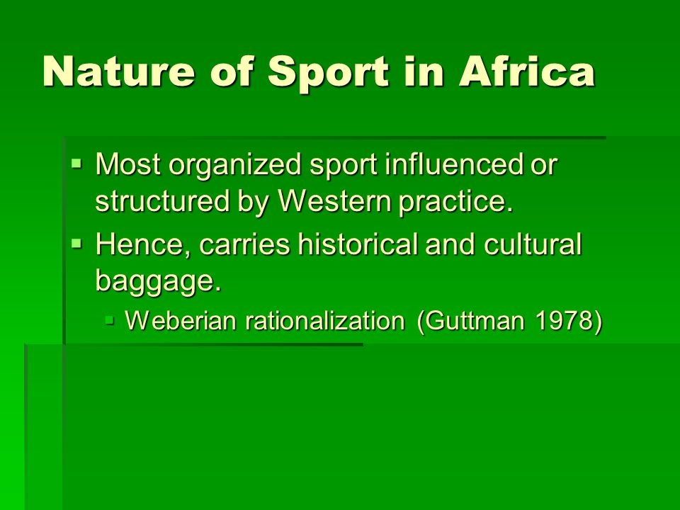 Nature of Sport in Africa  Most organized sport influenced or structured by Western practice.