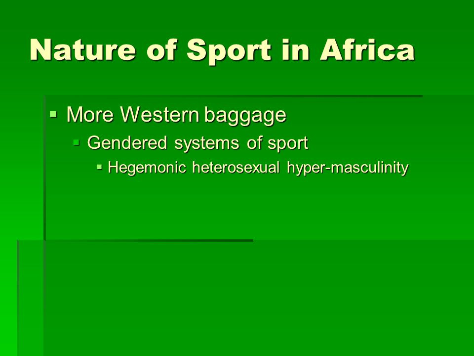 Nature of Sport in Africa  More Western baggage  Gendered systems of sport  Hegemonic heterosexual hyper-masculinity