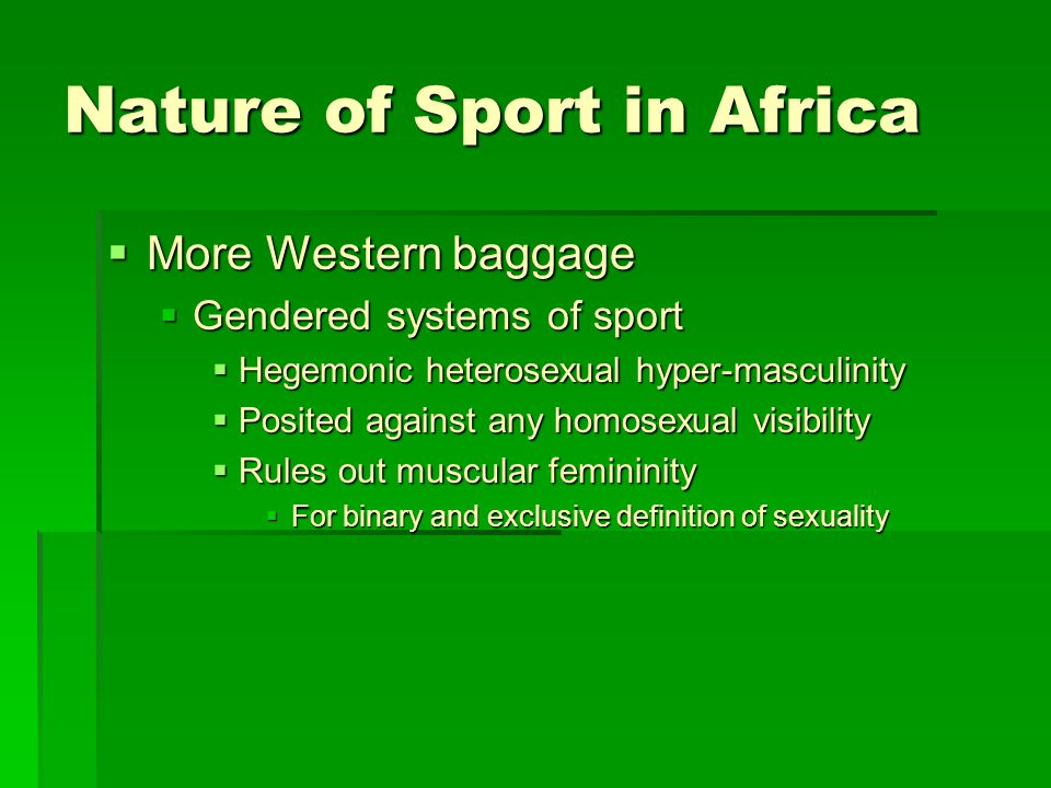 Nature of Sport in Africa  More Western baggage  Gendered systems of sport  Hegemonic heterosexual hyper-masculinity  Posited against any homosexual visibility  Rules out muscular femininity  For binary and exclusive definition of sexuality