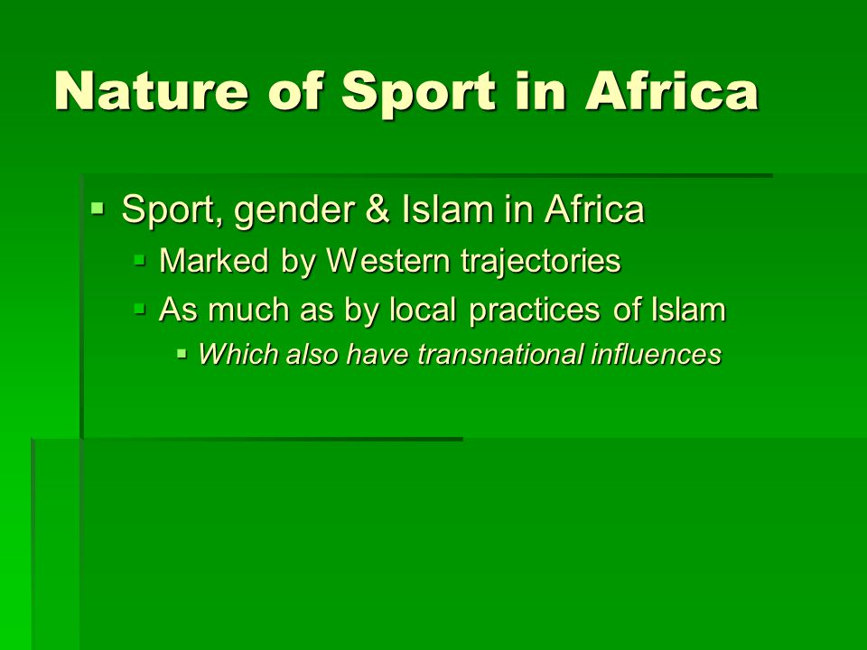 Nature of Sport in Africa  Sport, gender & Islam in Africa  Marked by Western trajectories  As much as by local practices of Islam  Which also have transnational influences