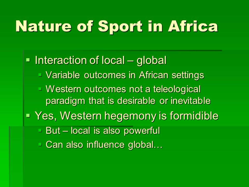 Nature of Sport in Africa  Interaction of local – global  Variable outcomes in African settings  Western outcomes not a teleological paradigm that is desirable or inevitable  Yes, Western hegemony is formidible  But – local is also powerful  Can also influence global…