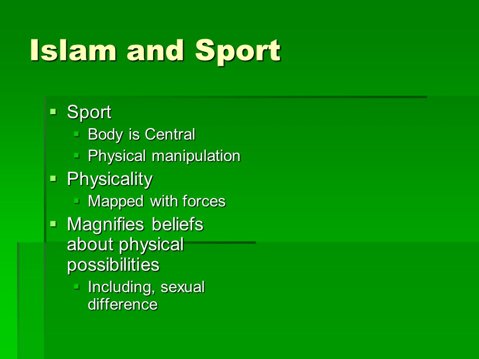 Islam and Sport  Sport  Body is Central  Physical manipulation  Physicality  Mapped with forces  Magnifies beliefs about physical possibilities  Including, sexual difference