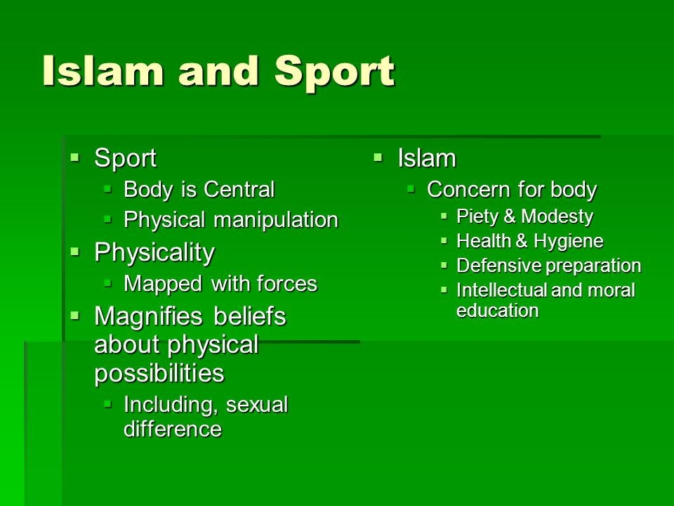 Islam and Sport  Sport  Body is Central  Physical manipulation  Physicality  Mapped with forces  Magnifies beliefs about physical possibilities  Including, sexual difference  Islam  Concern for body  Piety & Modesty  Health & Hygiene  Defensive preparation  Intellectual and moral education