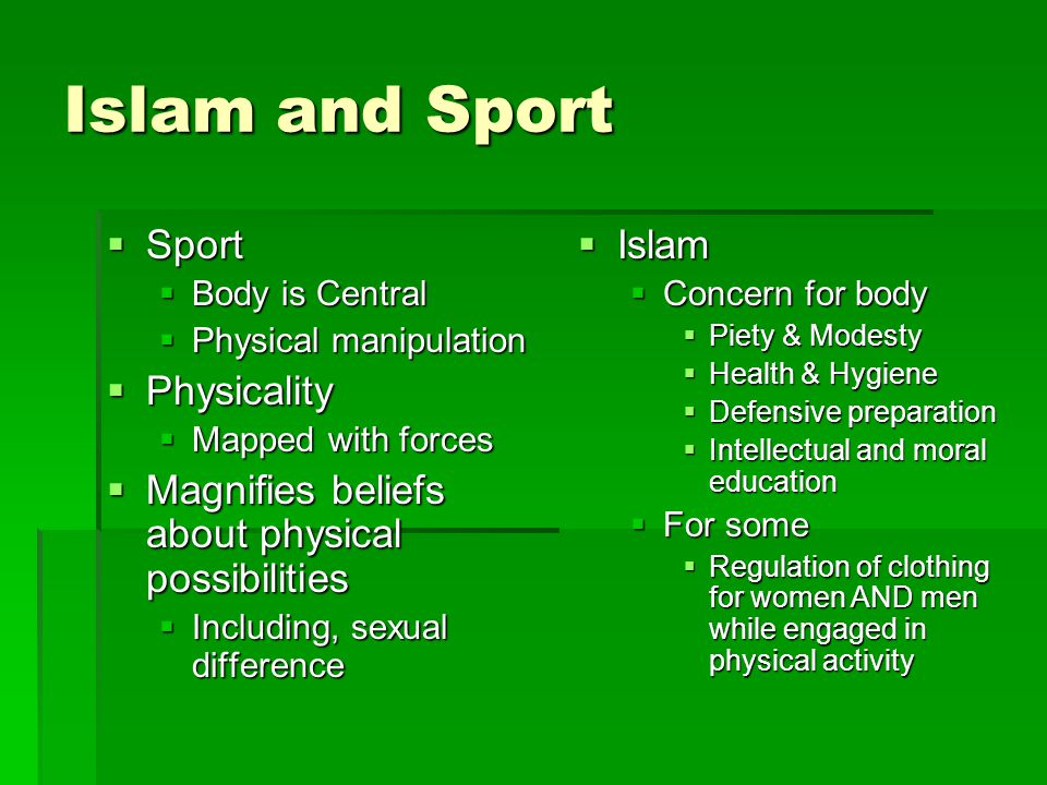 Islam and Sport  Sport  Body is Central  Physical manipulation  Physicality  Mapped with forces  Magnifies beliefs about physical possibilities  Including, sexual difference  Islam  Concern for body  Piety & Modesty  Health & Hygiene  Defensive preparation  Intellectual and moral education  For some  Regulation of clothing for women AND men while engaged in physical activity