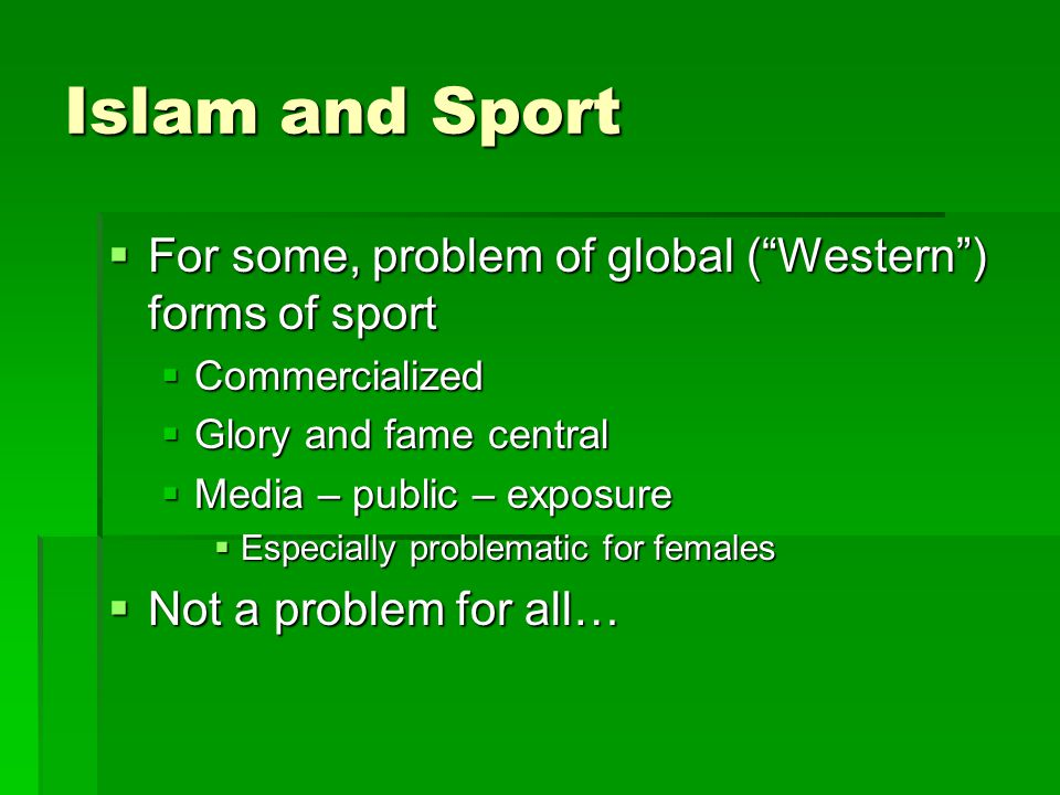 Islam and Sport  For some, problem of global ( Western ) forms of sport  Commercialized  Glory and fame central  Media – public – exposure  Especially problematic for females  Not a problem for all…
