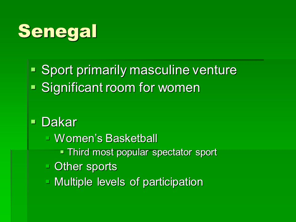 Senegal  Sport primarily masculine venture  Significant room for women  Dakar  Women's Basketball  Third most popular spectator sport  Other sports  Multiple levels of participation