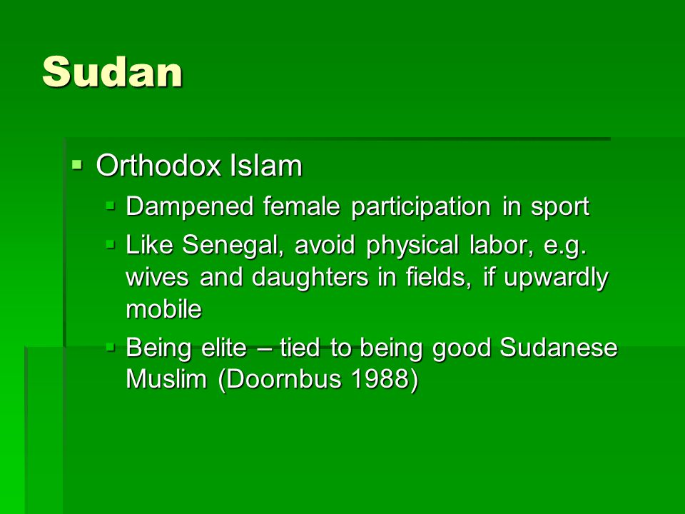 Sudan  Orthodox Islam  Dampened female participation in sport  Like Senegal, avoid physical labor, e.g.