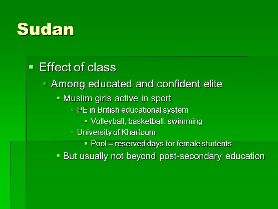 Sudan  Effect of class  Among educated and confident elite  Muslim girls active in sport  PE in British educational system  Volleyball, basketball, swimming  University of Khartoum  Pool – reserved days for female students  But usually not beyond post-secondary education