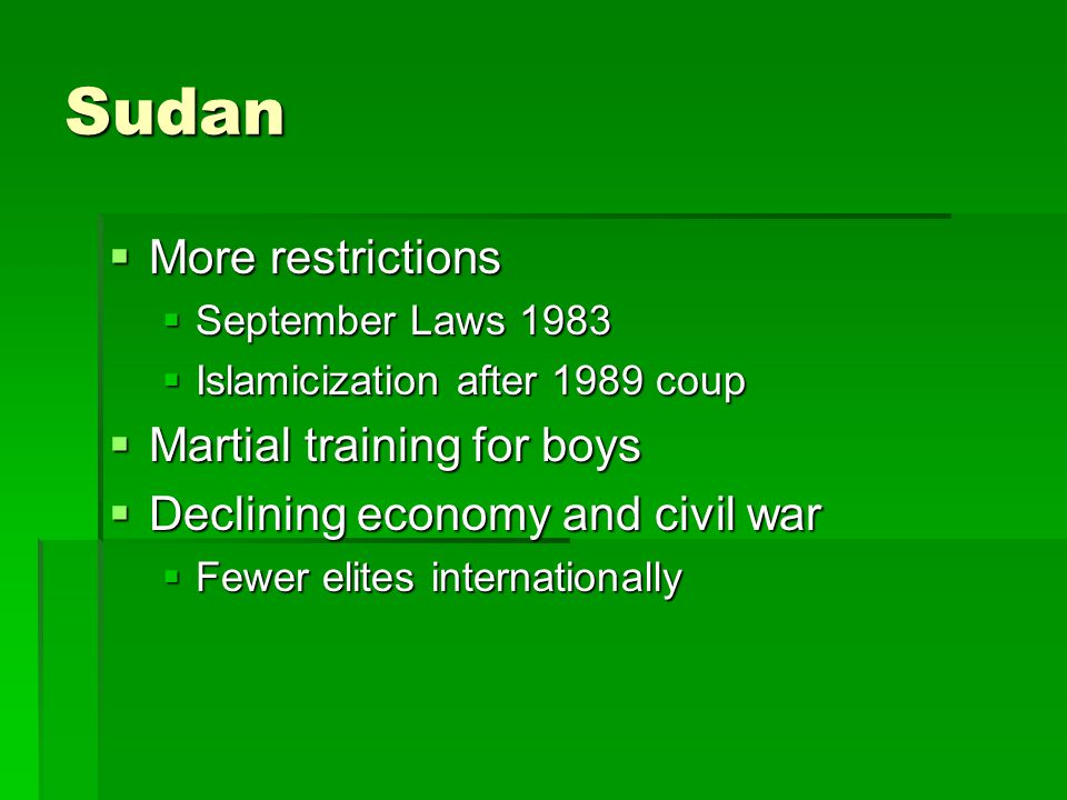 Sudan  More restrictions  September Laws 1983  Islamicization after 1989 coup  Martial training for boys  Declining economy and civil war  Fewer elites internationally