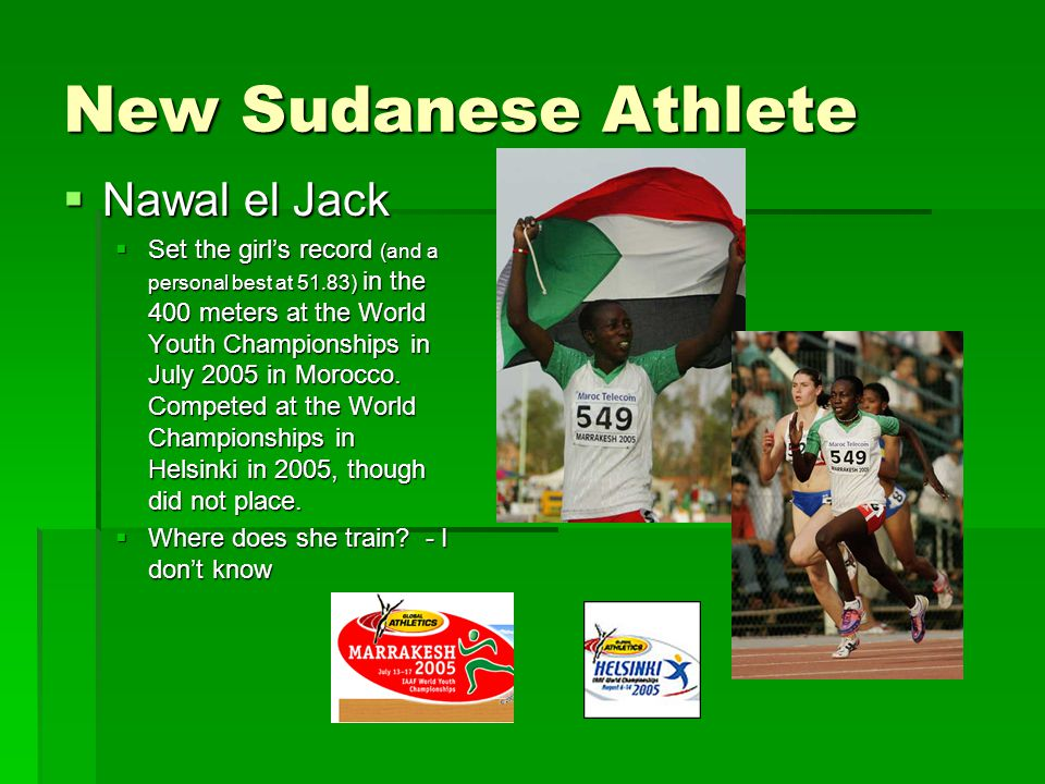 New Sudanese Athlete  Nawal el Jack  Set the girl's record (and a personal best at 51.83) in the 400 meters at the World Youth Championships in July 2005 in Morocco.