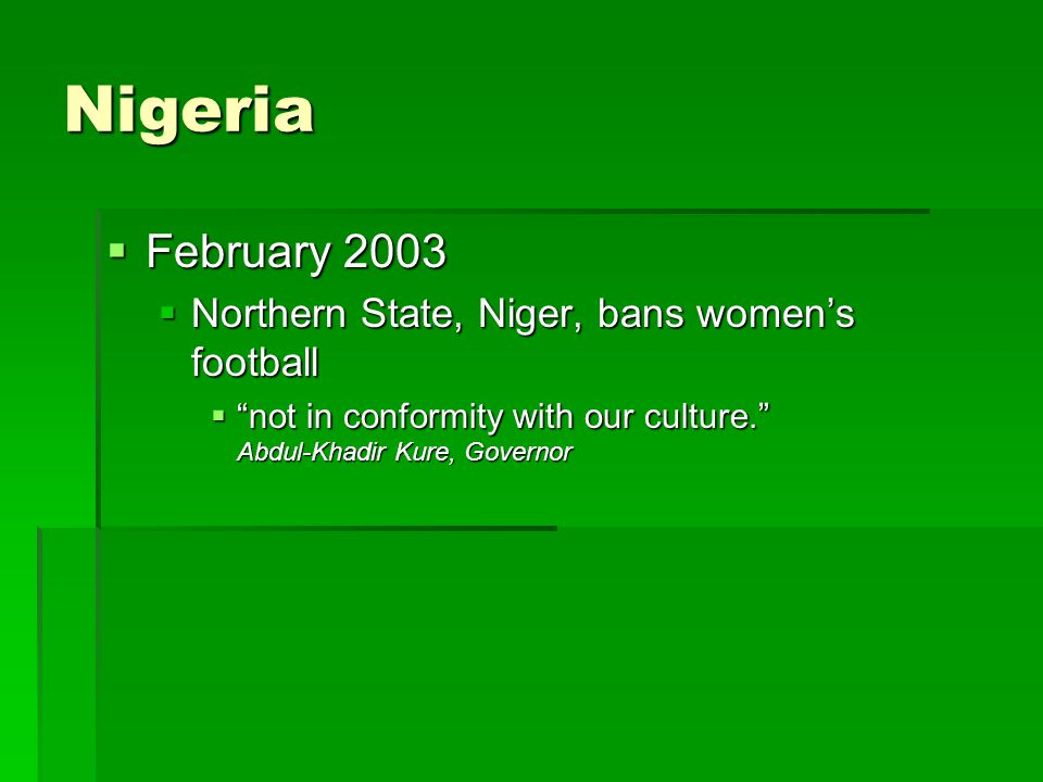 Nigeria  February 2003  Northern State, Niger, bans women's football  not in conformity with our culture. Abdul-Khadir Kure, Governor