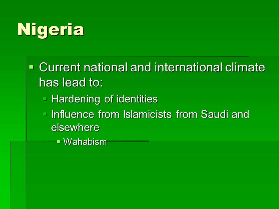 Nigeria  Current national and international climate has lead to:  Hardening of identities  Influence from Islamicists from Saudi and elsewhere  Wahabism