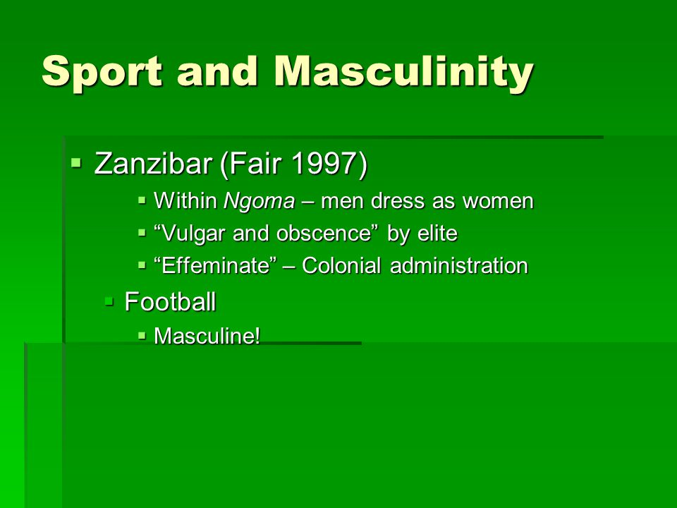 Sport and Masculinity  Zanzibar (Fair 1997)  Within Ngoma – men dress as women  Vulgar and obscence by elite  Effeminate – Colonial administration  Football  Masculine!