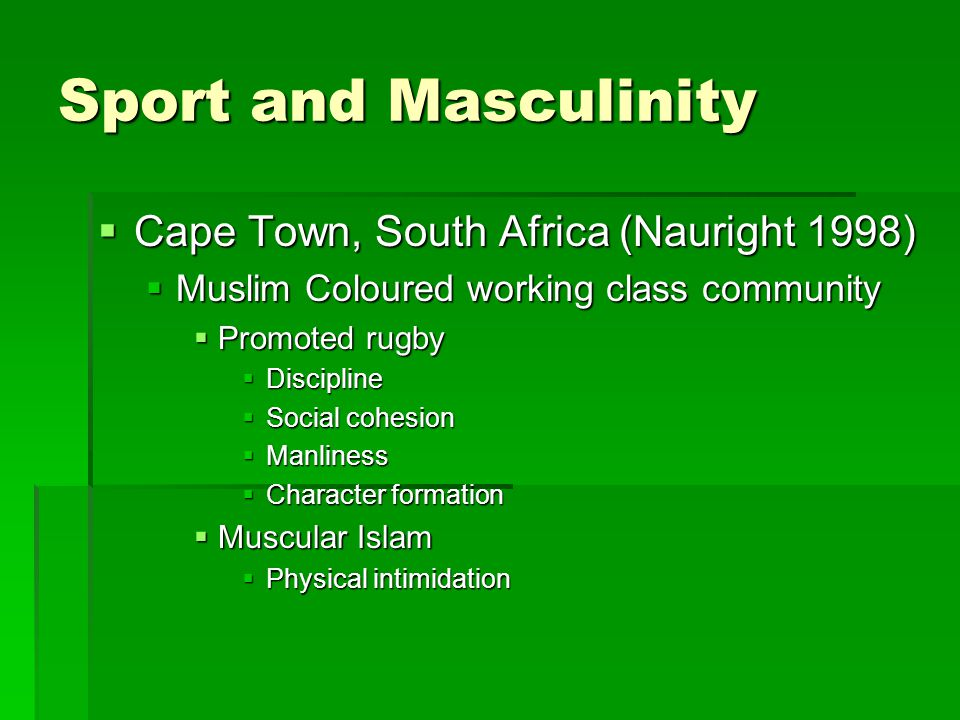 Sport and Masculinity  Cape Town, South Africa (Nauright 1998)  Muslim Coloured working class community  Promoted rugby  Discipline  Social cohesion  Manliness  Character formation  Muscular Islam  Physical intimidation