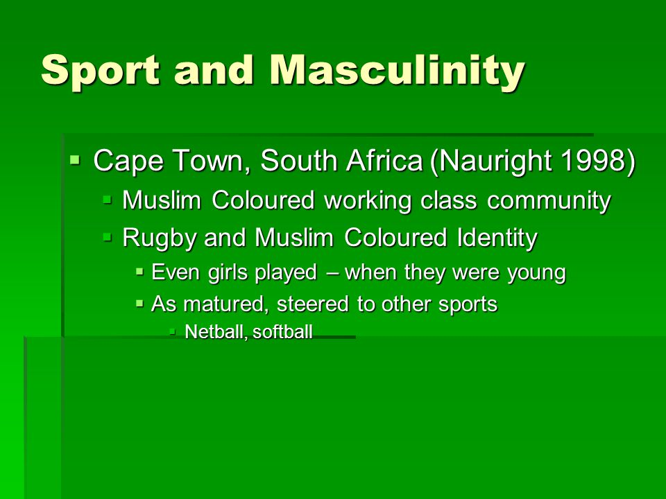Sport and Masculinity  Cape Town, South Africa (Nauright 1998)  Muslim Coloured working class community  Rugby and Muslim Coloured Identity  Even girls played – when they were young  As matured, steered to other sports  Netball, softball