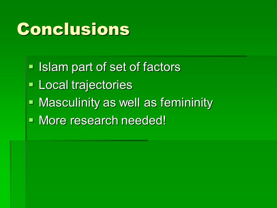 Conclusions  Islam part of set of factors  Local trajectories  Masculinity as well as femininity  More research needed!