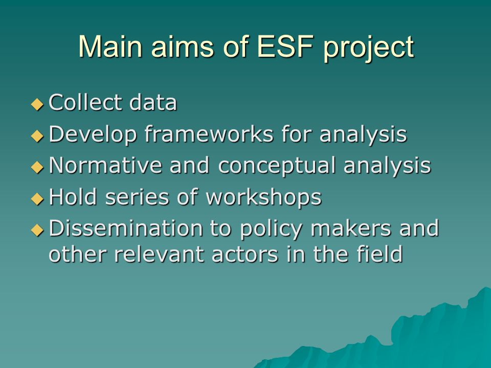 Main aims of ESF project  Collect data  Develop frameworks for analysis  Normative and conceptual analysis  Hold series of workshops  Dissemination to policy makers and other relevant actors in the field