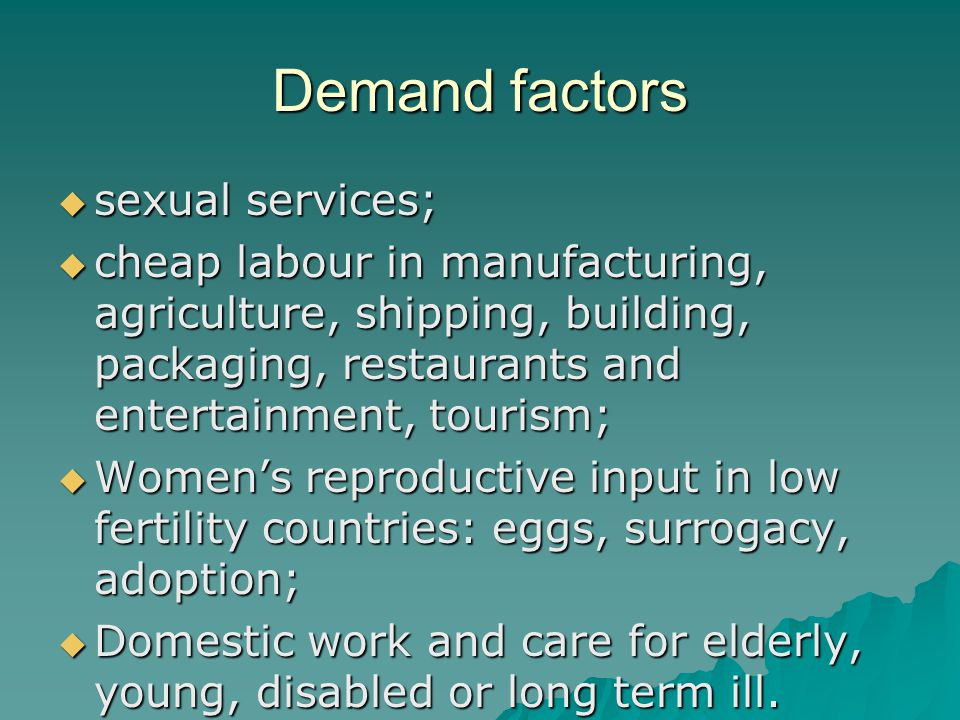 Demand factors  sexual services;  cheap labour in manufacturing, agriculture, shipping, building, packaging, restaurants and entertainment, tourism;  Women's reproductive input in low fertility countries: eggs, surrogacy, adoption;  Domestic work and care for elderly, young, disabled or long term ill.