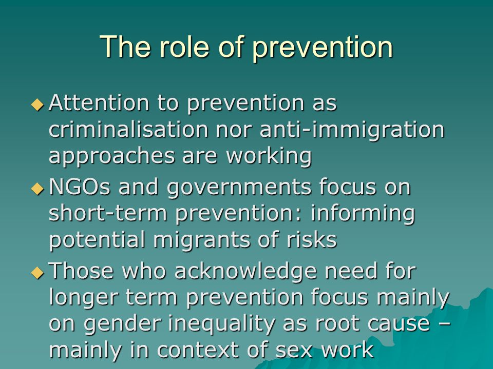 The role of prevention  Attention to prevention as criminalisation nor anti-immigration approaches are working  NGOs and governments focus on short-term prevention: informing potential migrants of risks  Those who acknowledge need for longer term prevention focus mainly on gender inequality as root cause – mainly in context of sex work