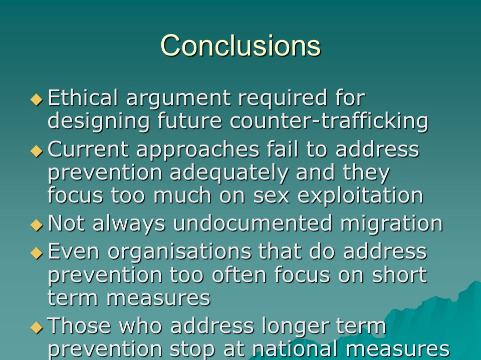 Conclusions  Ethical argument required for designing future counter-trafficking  Current approaches fail to address prevention adequately and they focus too much on sex exploitation  Not always undocumented migration  Even organisations that do address prevention too often focus on short term measures  Those who address longer term prevention stop at national measures
