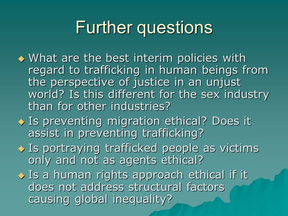 Further questions  What are the best interim policies with regard to trafficking in human beings from the perspective of justice in an unjust world?