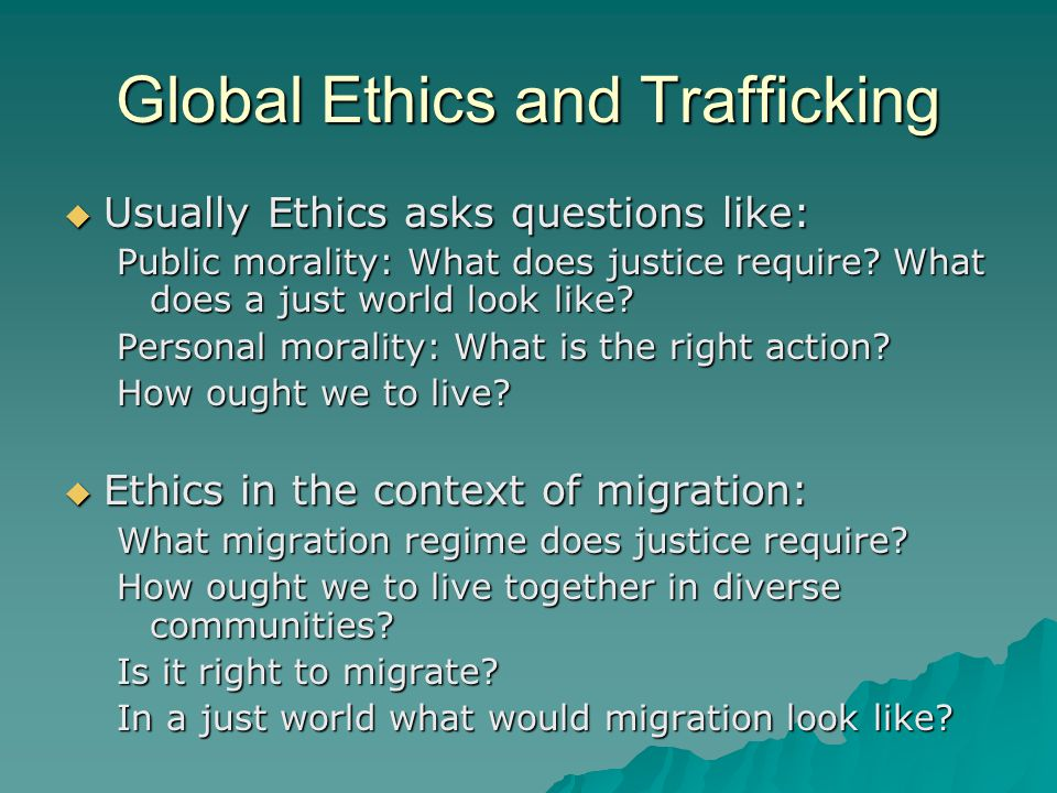 Trafficking and global ethics  Ethical questions arising in the case of trafficking in human beings are initially answered easily: trafficking is morally wrong and illegal under international law and national law  However, disagreement about various approaches to combating trafficking highlight that there is no consensus on the ethical basis for such policies