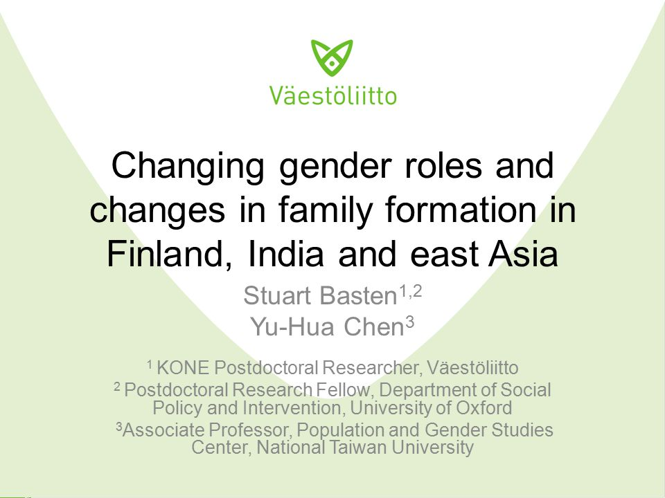 Changing gender roles and changes in family formation in Finland, India and east Asia Stuart Basten 1,2 Yu-Hua Chen 3 1 KONE Postdoctoral Researcher, Väestöliitto 2 Postdoctoral Research Fellow, Department of Social Policy and Intervention, University of Oxford 3 Associate Professor, Population and Gender Studies Center, National Taiwan University
