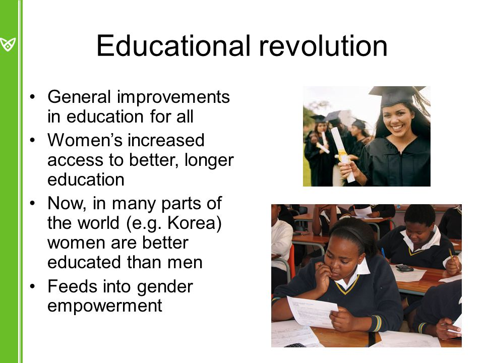 Educational revolution General improvements in education for all Women's increased access to better, longer education Now, in many parts of the world (e.g.