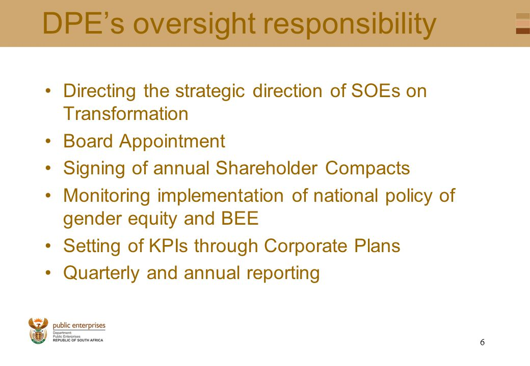 5 Strategic Objectives DPE Core Programmes Strategic objectivePlanned ActionTarget Increased level of investments in Public Infrastructure Leverage the investments spend to promote SMMEs, BEE & women empowerment Review procurement policies of SOEs's to ensure leverage is maximized Review annually Increased levels of Investments in the first economy Increased participation of women owned enterprises Review the Disposal Guidelines and advise on the levels of women participation Review as and when Disposal Guidelines are submitted Enhance Economic Inclusion Ensure that SOEs are compliant with their respective charters Monitor compliance with respective sector charters Annually