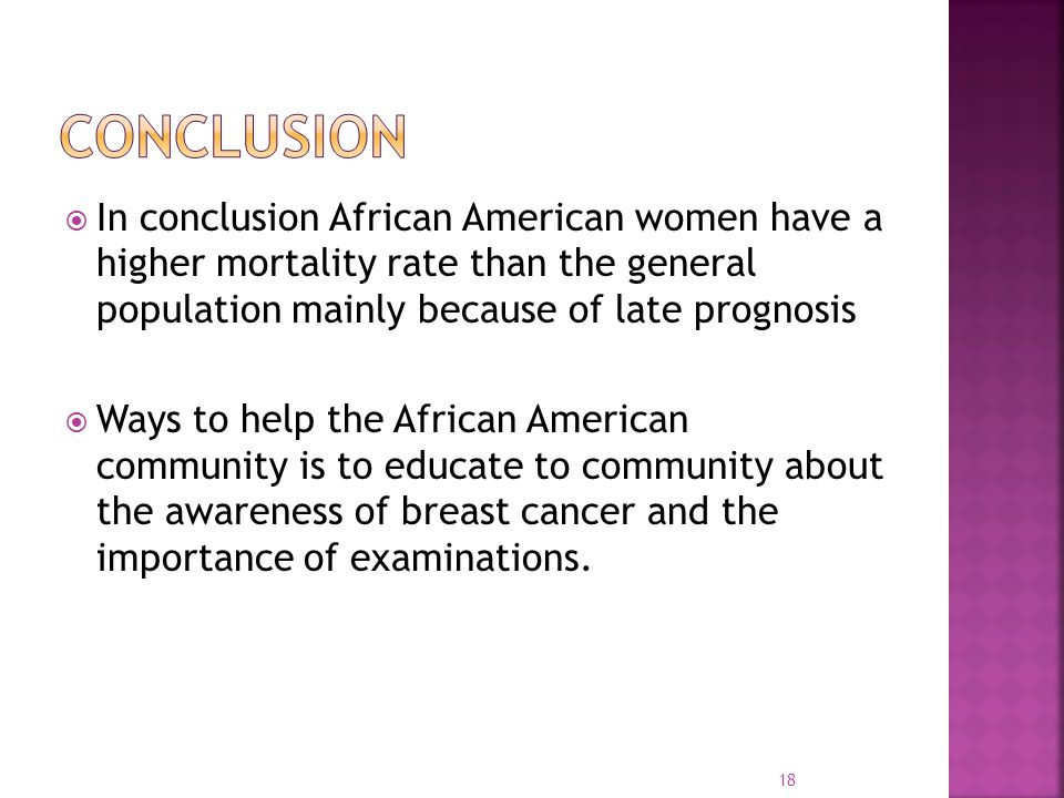  In conclusion African American women have a higher mortality rate than the general population mainly because of late prognosis  Ways to help the Af