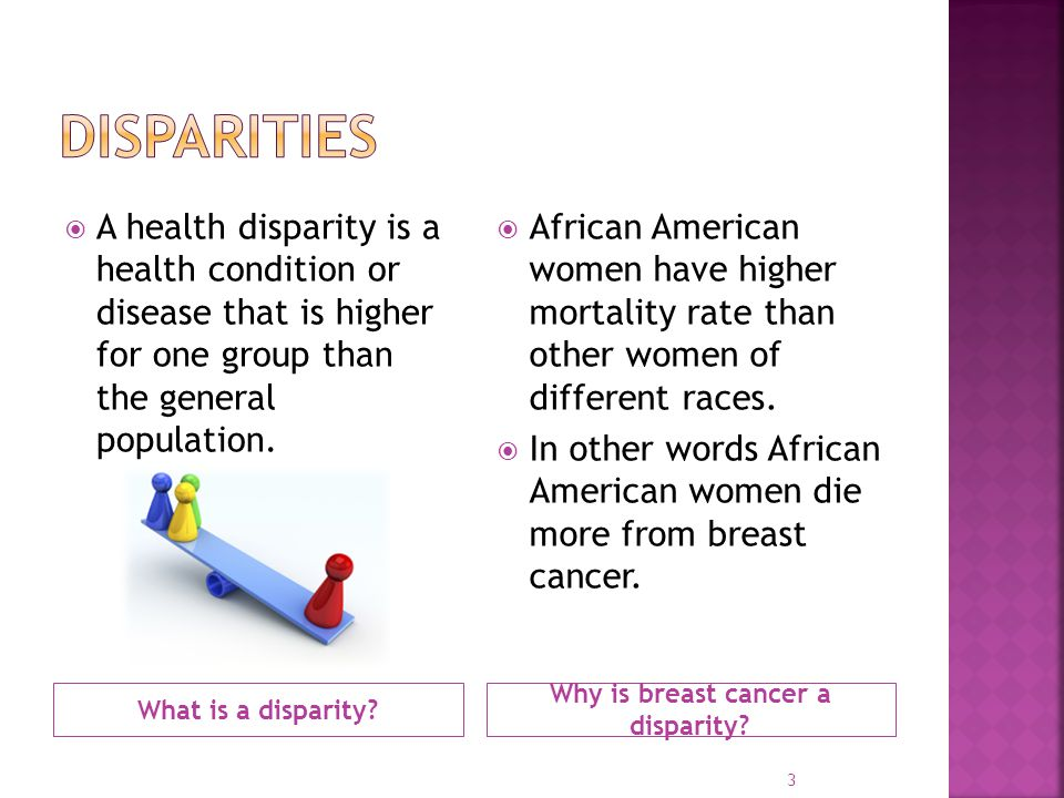What is a disparity? Why is breast cancer a disparity?  A health disparity is a health condition or disease that is higher for one group than the gen