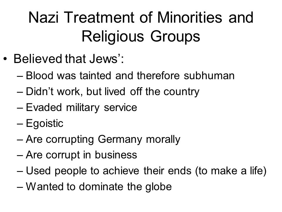 Nazi Treatment of Minorities and Religious Groups Believed that Jews': –Blood was tainted and therefore subhuman –Didn't work, but lived off the count
