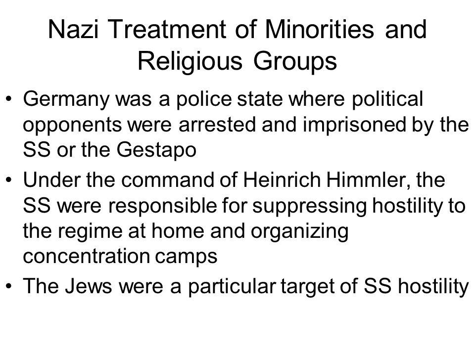 Nazi Treatment of Minorities and Religious Groups Germany was a police state where political opponents were arrested and imprisoned by the SS or the G