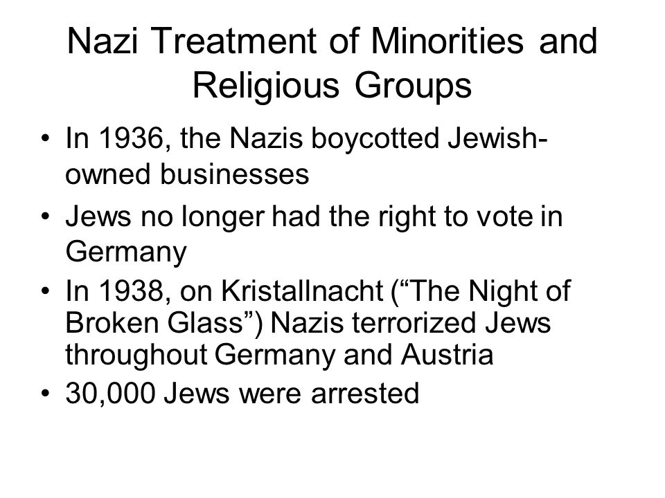 Nazi Treatment of Minorities and Religious Groups In 1936, the Nazis boycotted Jewish- owned businesses Jews no longer had the right to vote in German
