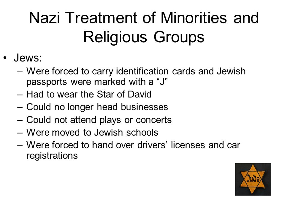"""Nazi Treatment of Minorities and Religious Groups Jews: –Were forced to carry identification cards and Jewish passports were marked with a """"J"""" –Had to"""