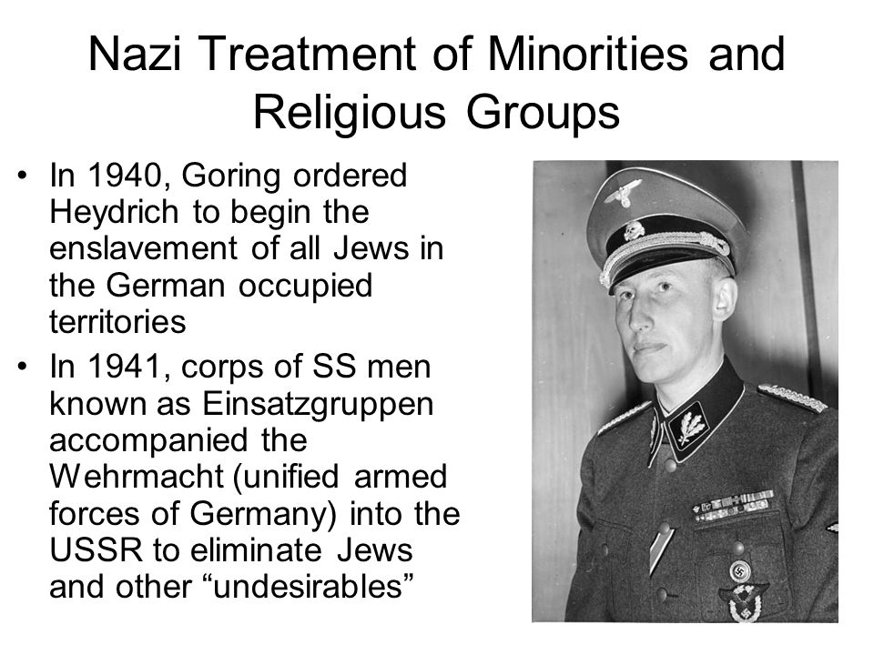 Nazi Treatment of Minorities and Religious Groups In 1940, Goring ordered Heydrich to begin the enslavement of all Jews in the German occupied territo