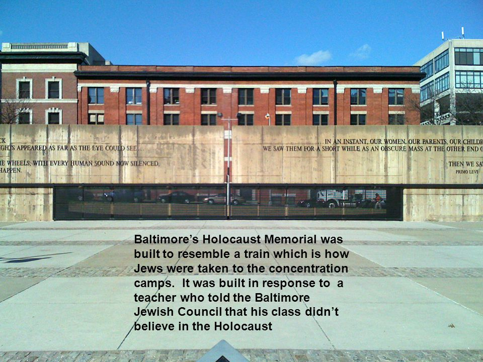 Baltimore's Holocaust Memorial was built to resemble a train which is how Jews were taken to the concentration camps. It was built in response to a te