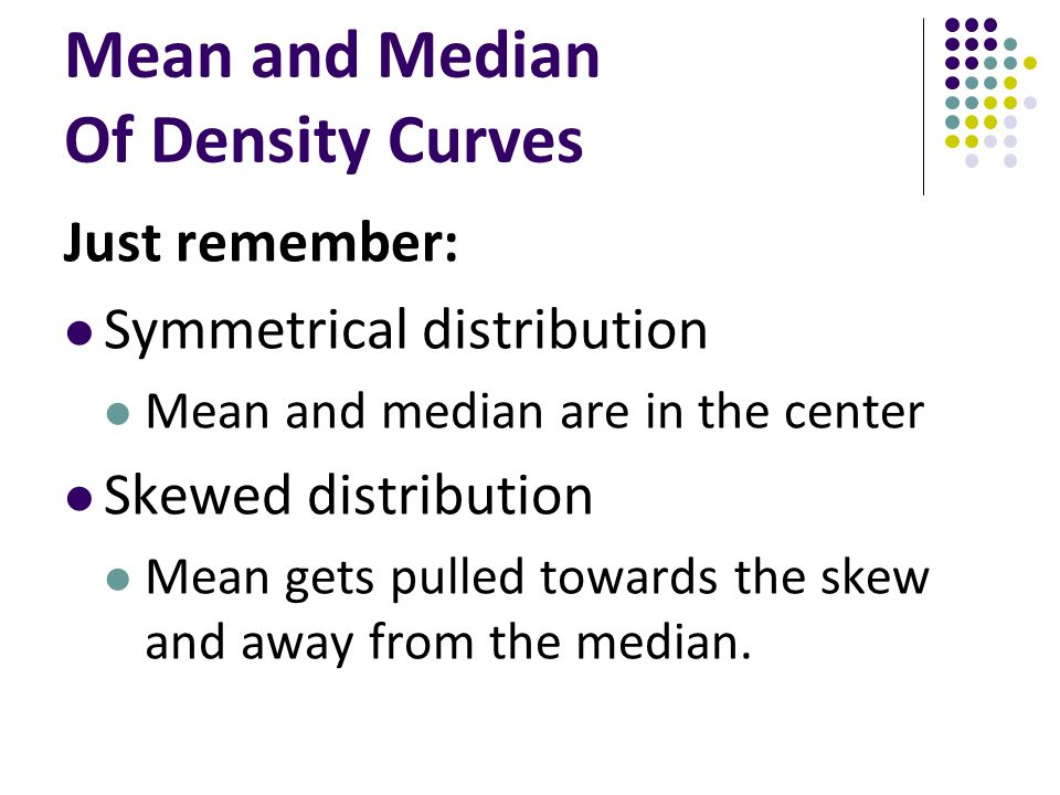 Mean and Median Of Density Curves Just remember: Symmetrical distribution Mean and median are in the center Skewed distribution Mean gets pulled towar