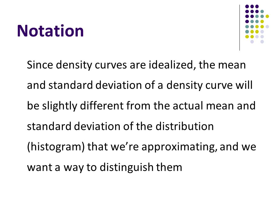 Notation Since density curves are idealized, the mean and standard deviation of a density curve will be slightly different from the actual mean and st