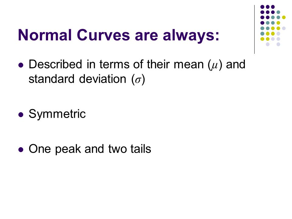 Normal Curves are always: Described in terms of their mean ( µ ) and standard deviation ( σ ) Symmetric One peak and two tails